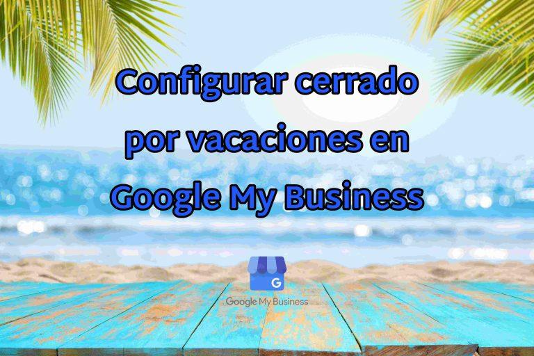 Google My Business - Configurar cerrado por vacaciones